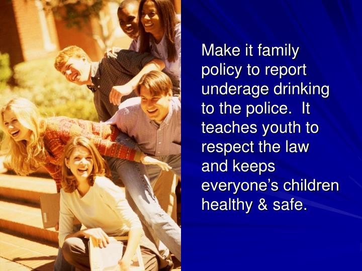 Make it family policy to report underage drinking to the police.  It teaches youth to respect the law and keeps everyone's children healthy & safe.