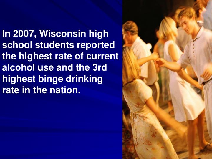 In 2007, Wisconsin high school students reported the highest rate of current alcohol use and the 3rd...