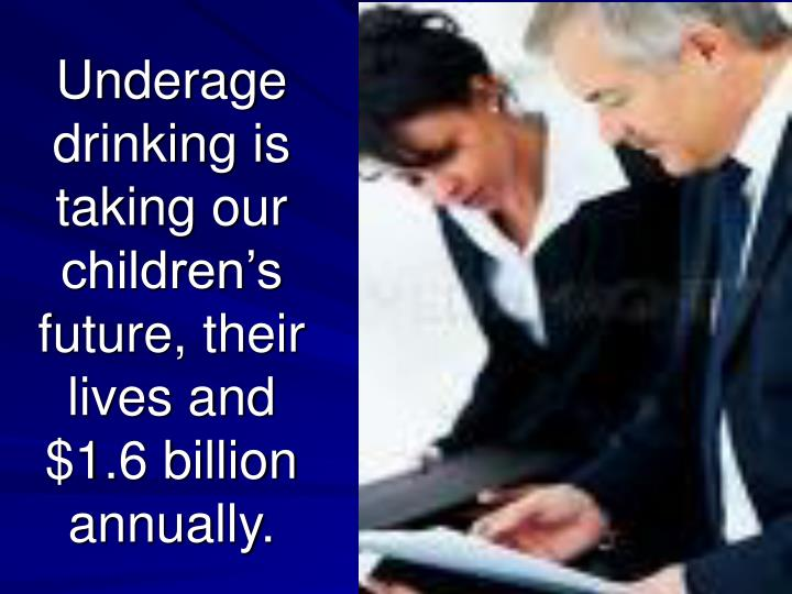 Underage drinking is taking our children's future, their lives and $1.6 billion annually.