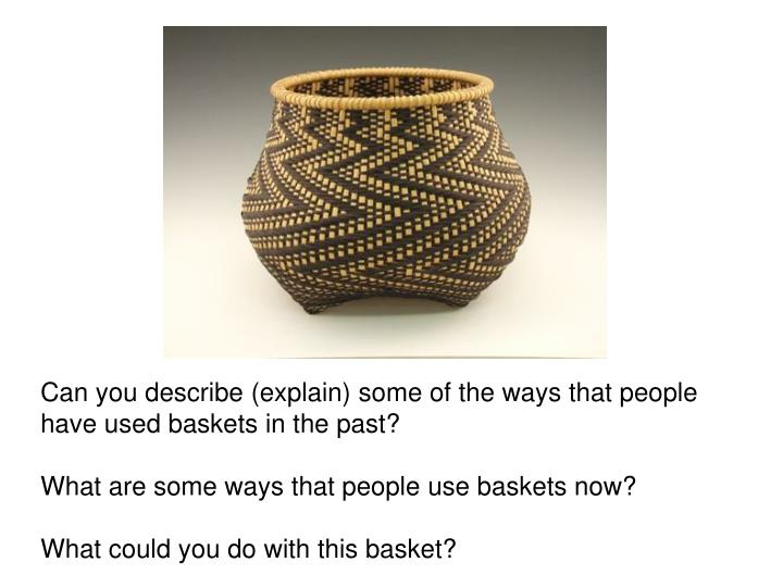 Can you describe (explain) some of the ways that people have used baskets in the past?