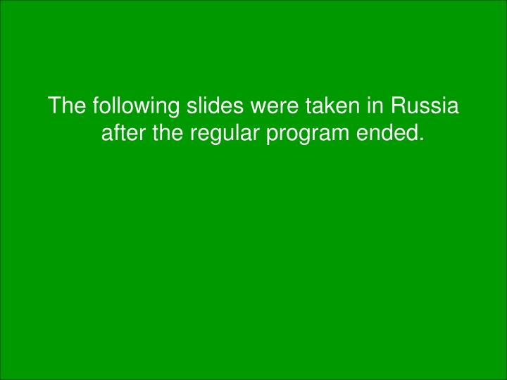 The following slides were taken in Russia after the regular program ended.