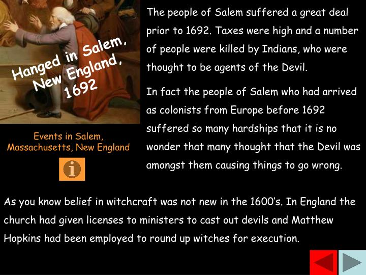 The people of Salem suffered a great deal prior to 1692. Taxes were high and a number of people were killed by Indians, who were thought to be agents of the Devil.