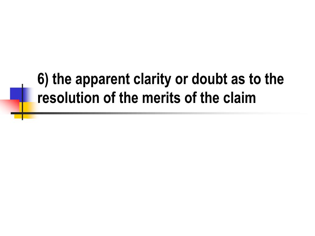 6) the apparent clarity or doubt as to the resolution of the merits of the claim