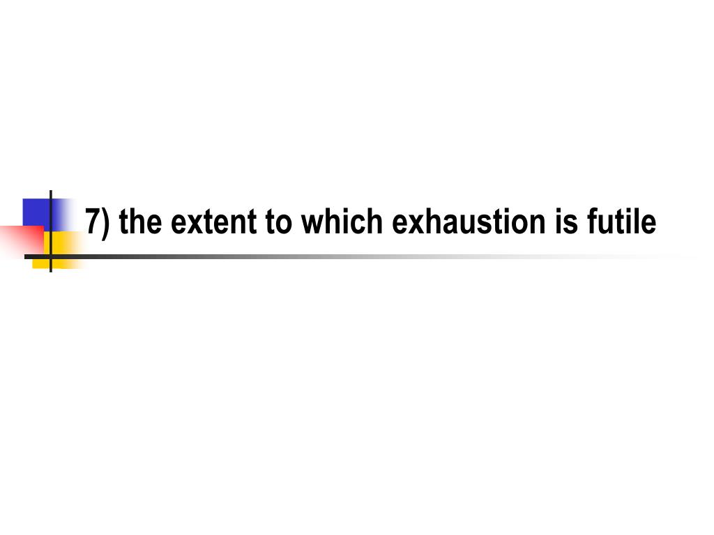7) the extent to which exhaustion is futile