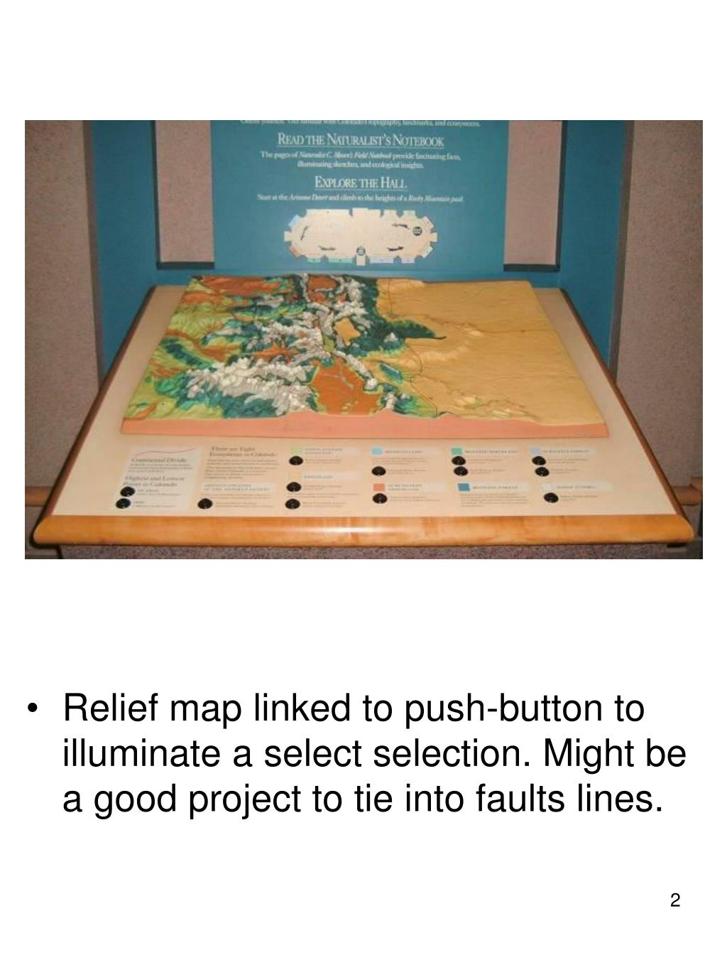 Relief map linked to push-button to illuminate a select selection. Might be a good project to tie into faults lines.