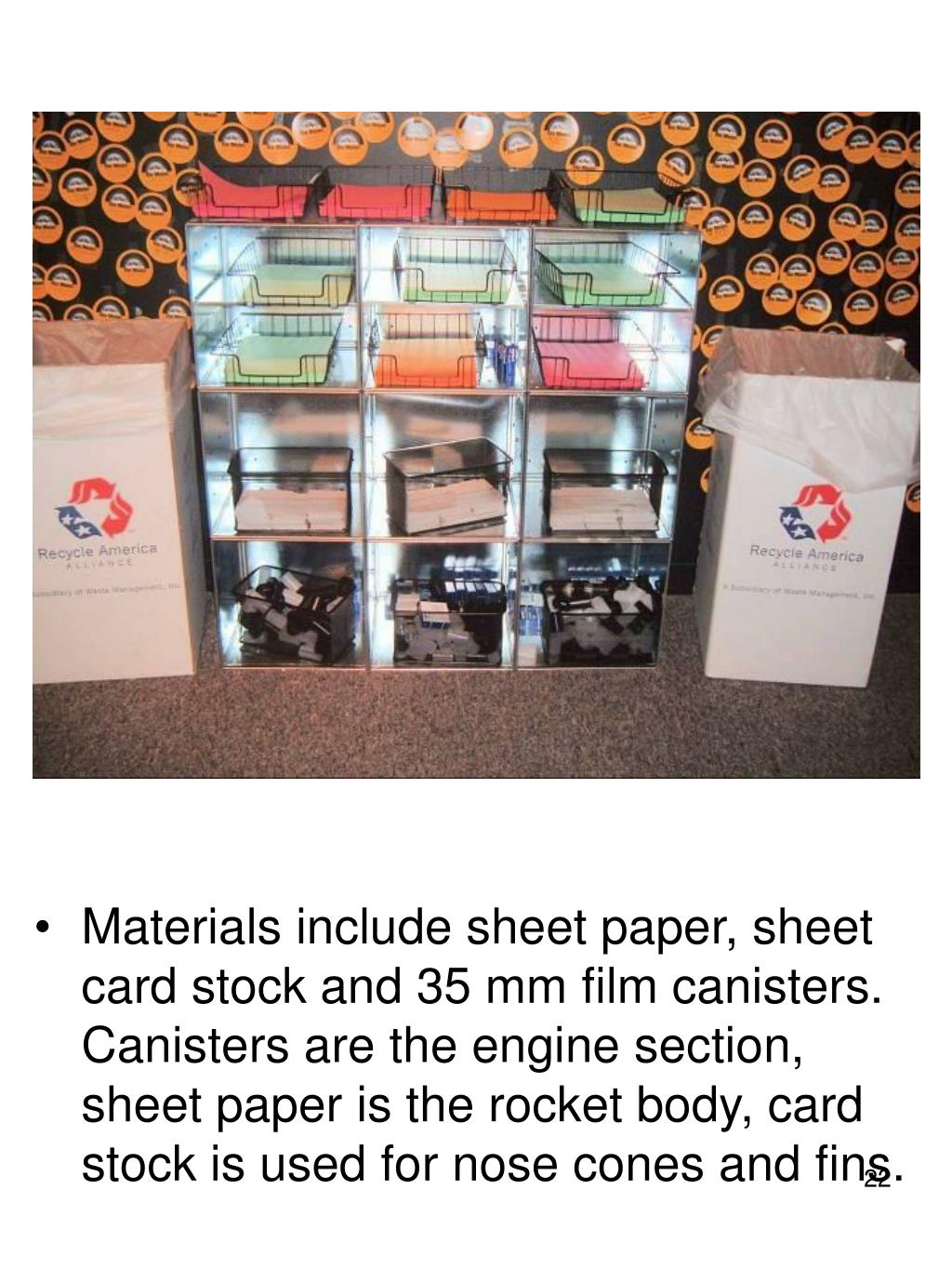 Materials include sheet paper, sheet card stock and 35 mm film canisters. Canisters are the engine section, sheet paper is the rocket body, card stock is used for nose cones and fins.