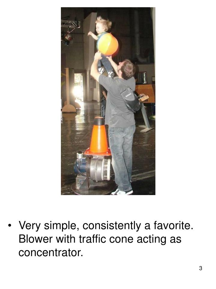 Very simple, consistently a favorite. Blower with traffic cone acting as concentrator.