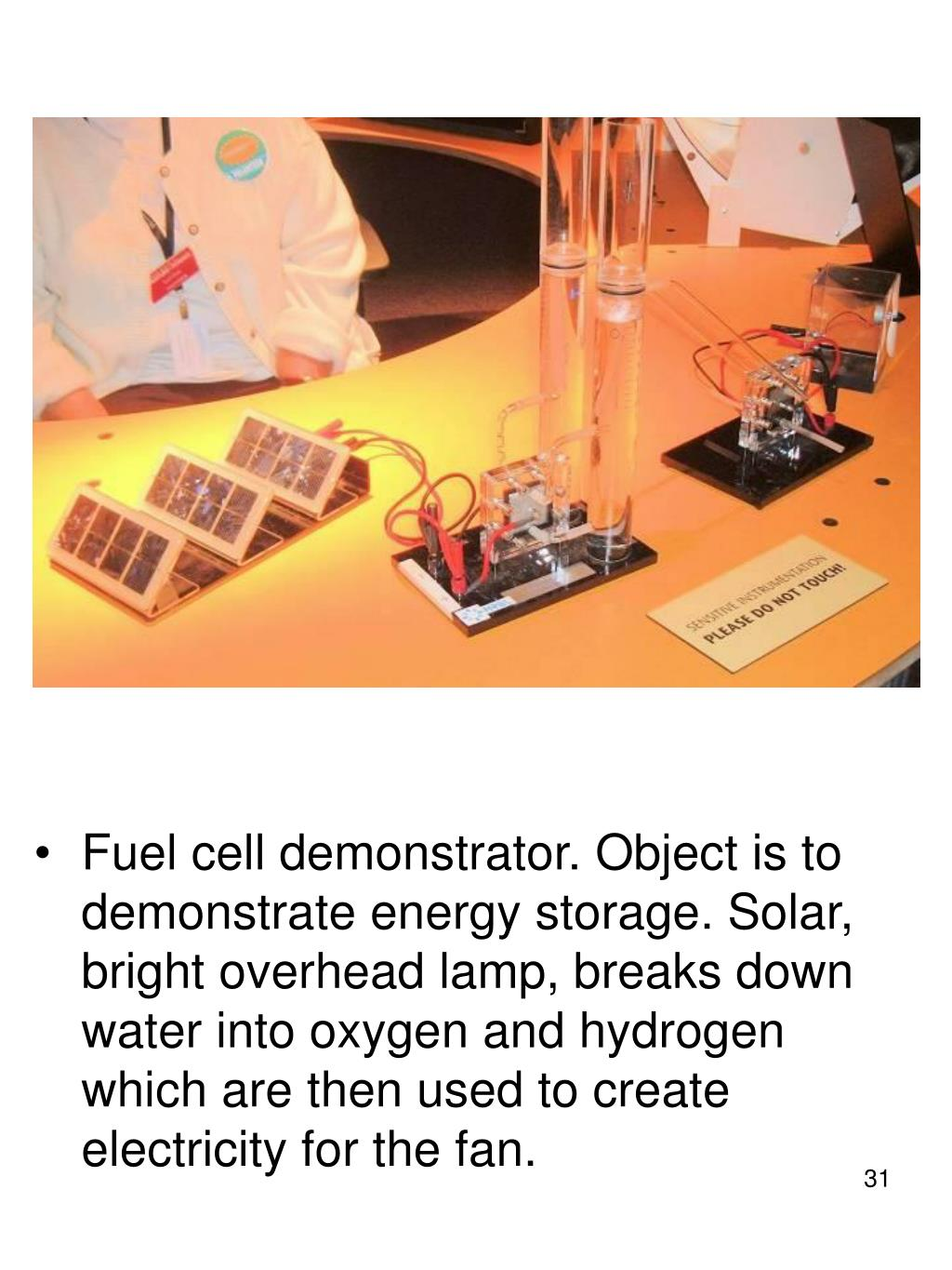 Fuel cell demonstrator. Object is to demonstrate energy storage. Solar, bright overhead lamp, breaks down water into oxygen and hydrogen which are then used to create electricity for the fan.