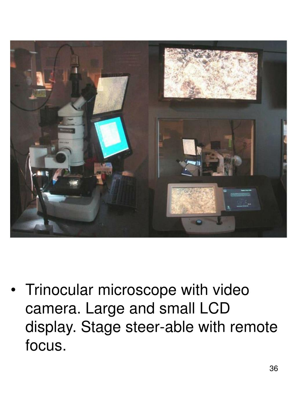 Trinocular microscope with video camera. Large and small LCD display. Stage steer-able with remote focus.