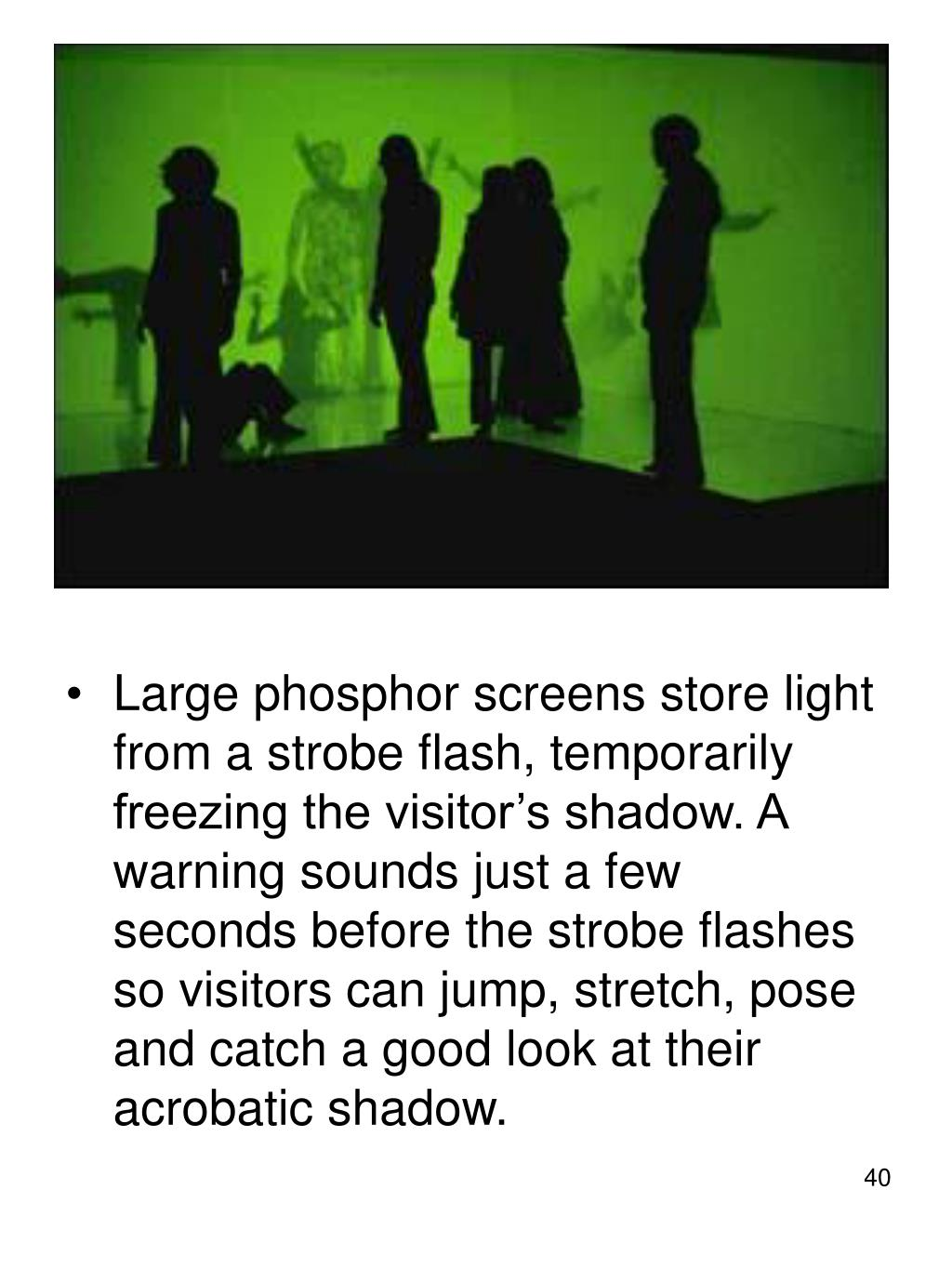 Large phosphor screens store light from a strobe flash, temporarily freezing the visitor's shadow. A warning sounds just a few seconds before the strobe flashes so visitors can jump, stretch, pose and catch a good look at their acrobatic shadow.