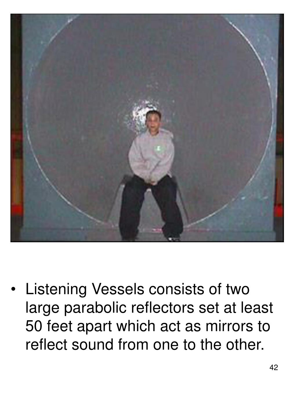 Listening Vessels consists of two large parabolic reflectors set at least 50 feet apart which act as mirrors to reflect sound from one to the other.