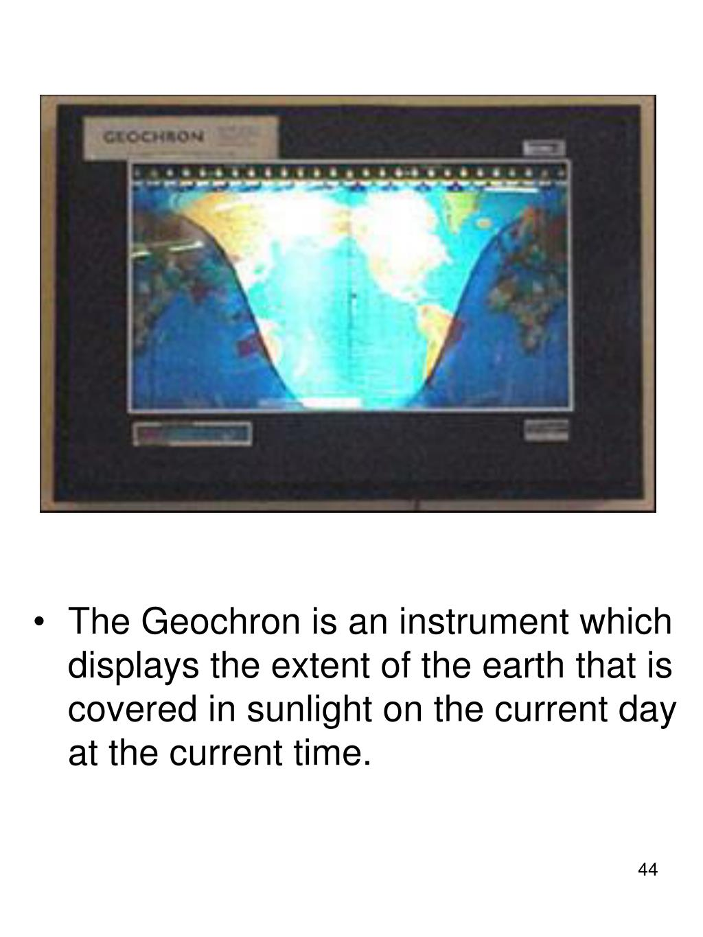 The Geochron is an instrument which displays the extent of the earth that is covered in sunlight on the current day at the current time.