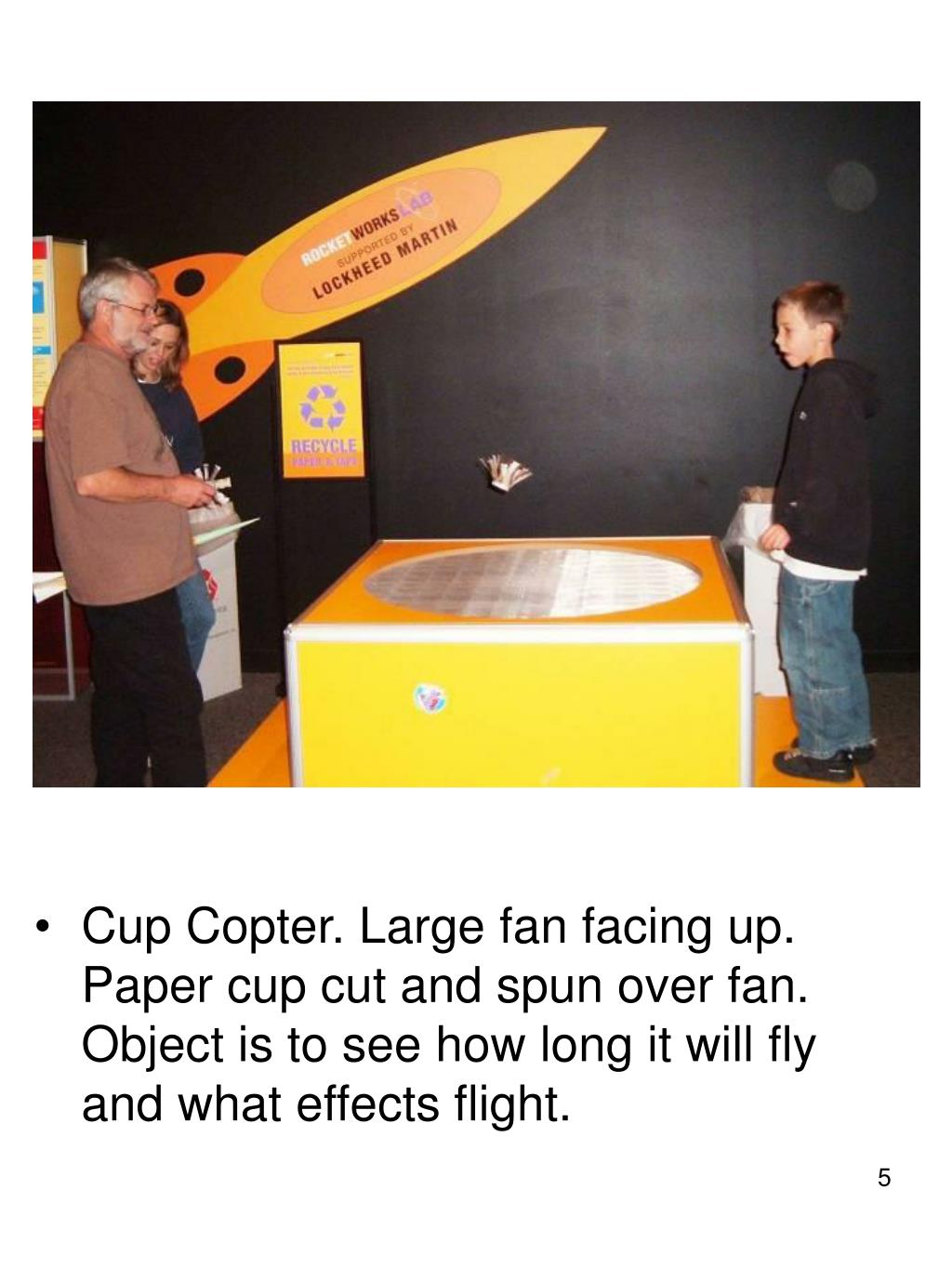 Cup Copter. Large fan facing up. Paper cup cut and spun over fan. Object is to see how long it will fly and what effects flight.