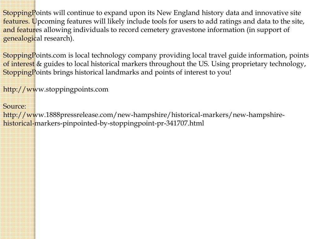 StoppingPoints will continue to expand upon its New England history data and innovative site features. Upcoming features will likely include tools for users to add ratings and data to the site, and features allowing individuals to record cemetery gravestone information (in support of genealogical research).