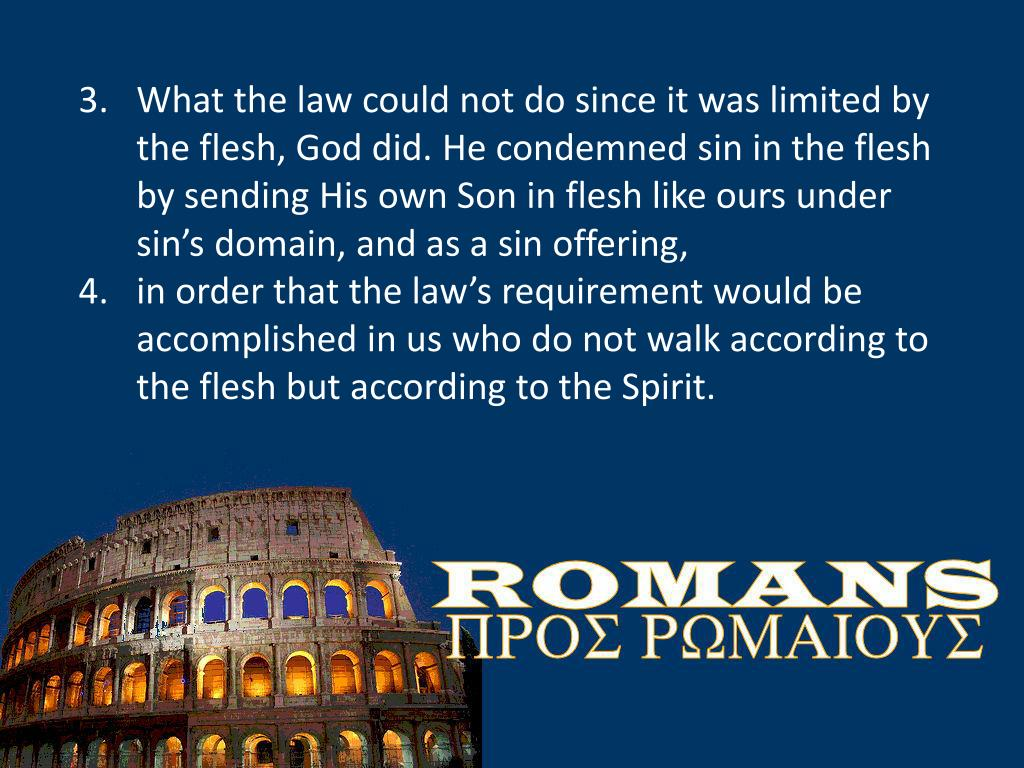 What the law could not do since it was limited by the flesh, God did. He condemned sin in the flesh by sending His own Son in flesh like ours under sin's domain, and as a sin offering,