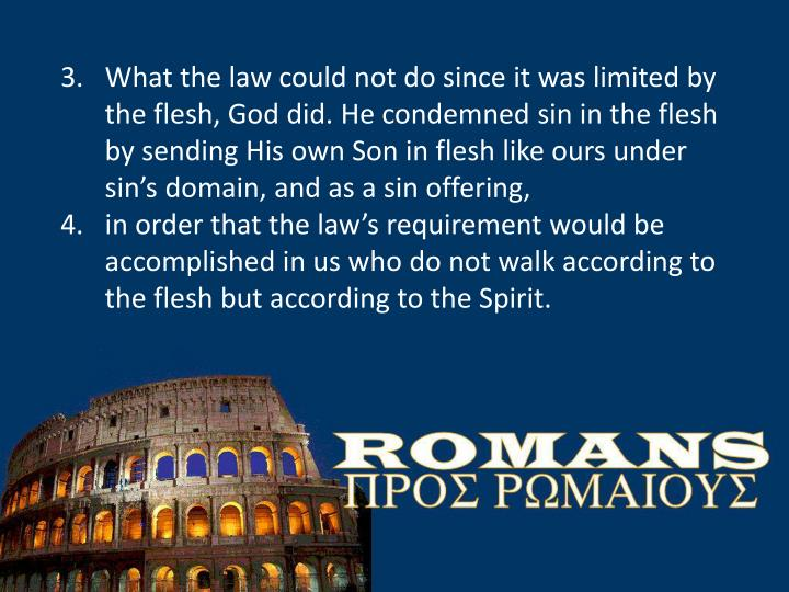 What the law could not do since it was limited by the flesh, God did. He condemned sin in the flesh ...