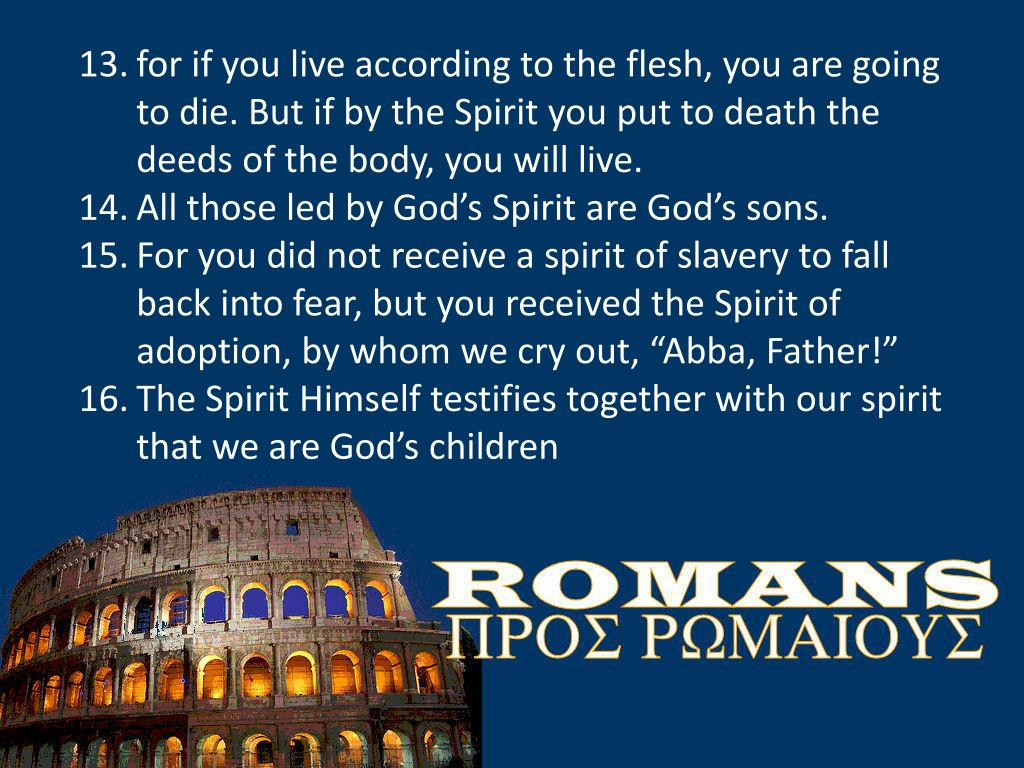 for if you live according to the flesh, you are going to die. But if by the Spirit you put to death the deeds of the body, you will live.