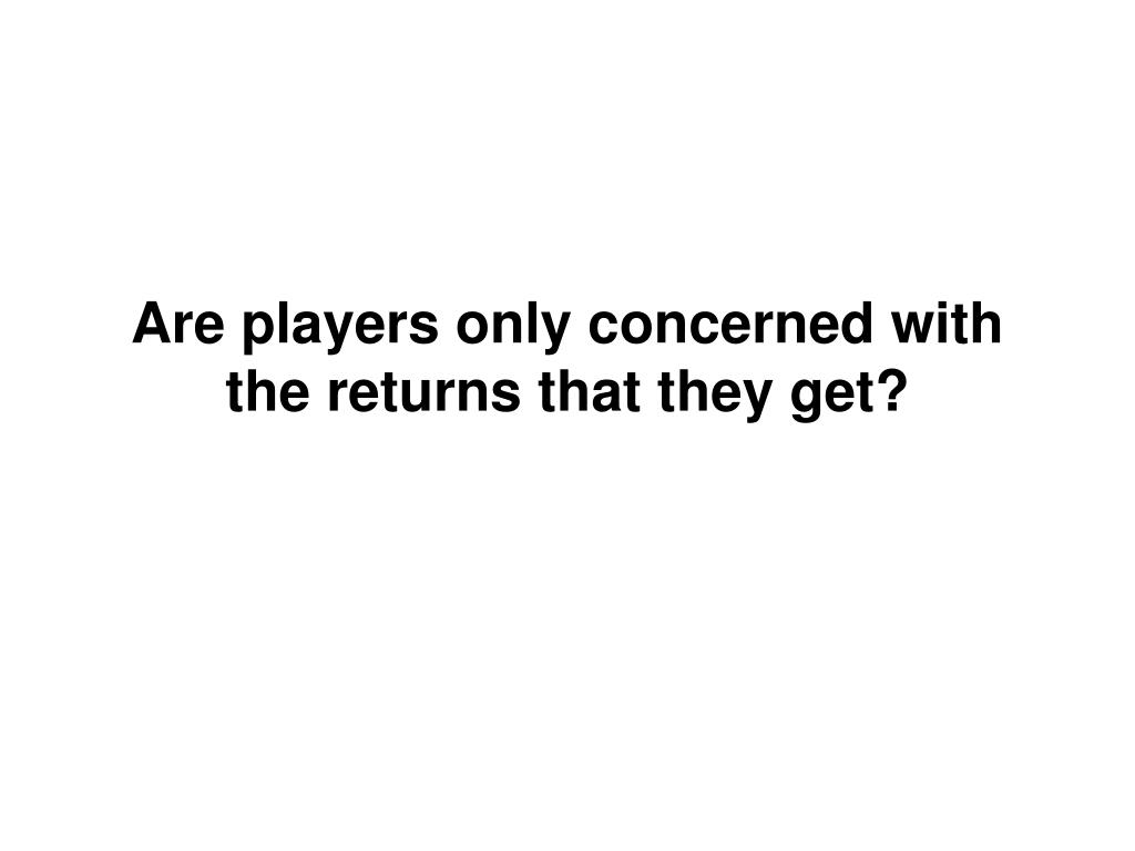 Are players only concerned with the returns that they get?