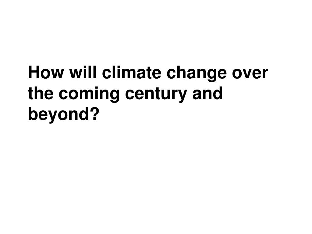 How will climate change over the coming century and beyond?