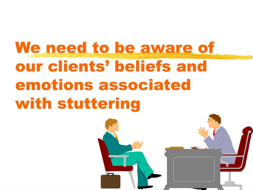 We need to be aware of our clients' beliefs and emotions associated with stuttering
