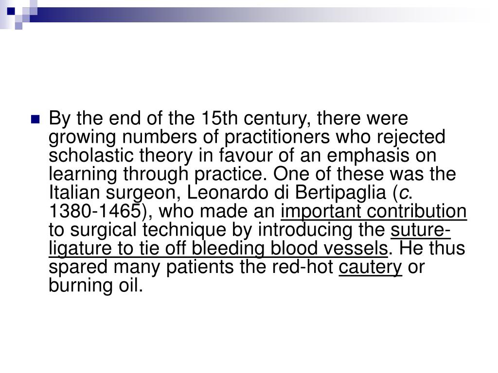 By the end of the 15th century, there were growing numbers of practitioners who rejected scholastic theory in favour of an emphasis on learning through practice. One of these was the Italian surgeon, Leonardo di Bertipaglia (
