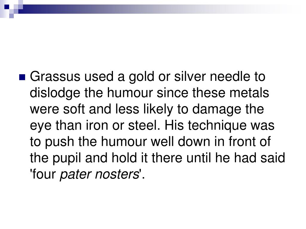 Grassus used a gold or silver needle to dislodge the humour since these metals were soft and less likely to damage the eye than iron or steel. His technique was to push the humour well down in front of the pupil and hold it there until he had said 'four
