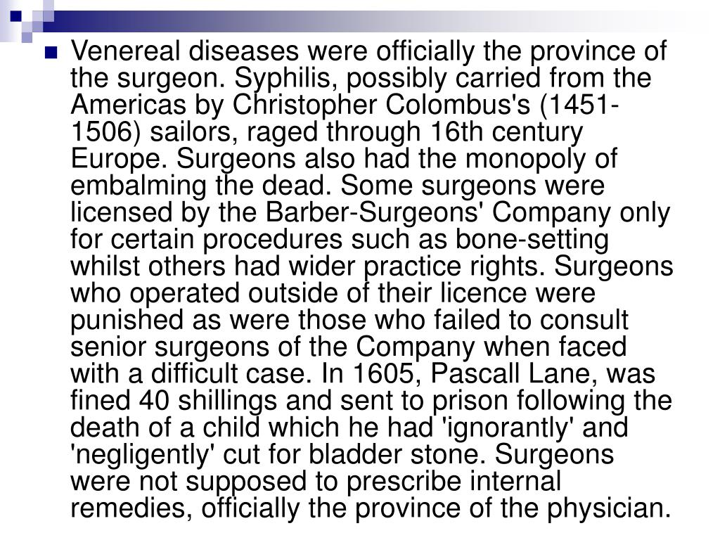 Venereal diseases were officially the province of the surgeon. Syphilis, possibly carried from the Americas by Christopher Colombus's (1451-1506) sailors, raged through 16th century Europe. Surgeons also had the monopoly of embalming the dead. Some surgeons were licensed by the Barber-Surgeons' Company only for certain procedures such as bone-setting whilst others had wider practice rights. Surgeons who operated outside of their licence were punished as were those who failed to consult senior surgeons of the Company when faced with a difficult case. In 1605, Pascall Lane, was fined 40 shillings and sent to prison following the death of a child which he had 'ignorantly' and 'negligently' cut for bladder stone. Surgeons were not supposed to prescribe internal remedies, officially the province of the physician.
