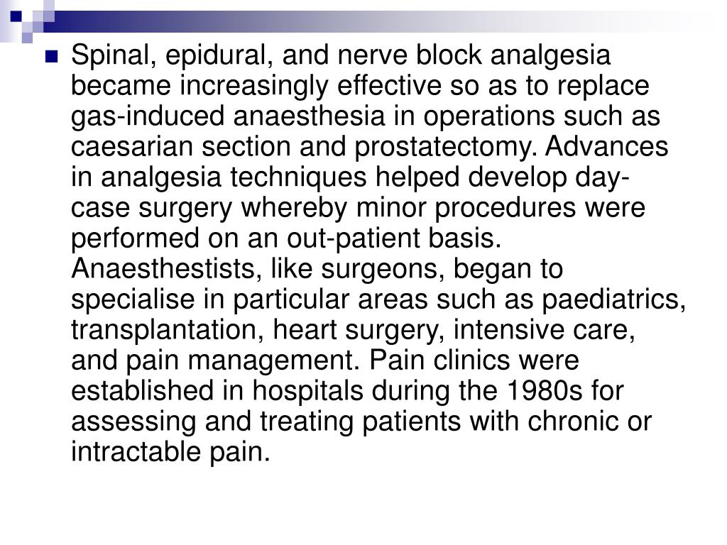 Spinal, epidural, and nerve block analgesia became increasingly effective so as to replace gas-induced anaesthesia in operations such as caesarian section and prostatectomy. Advances in analgesia techniques helped develop day-case surgery whereby minor procedures were performed on an out-patient basis. Anaesthestists, like surgeons, began to specialise in particular areas such as paediatrics, transplantation, heart surgery, intensive care, and pain management. Pain clinics were established in hospitals during the 1980s for assessing and treating patients with chronic or intractable pain.