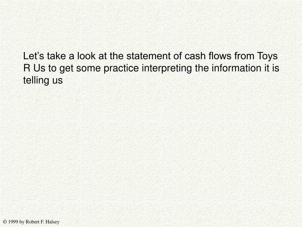 Let's take a look at the statement of cash flows from Toys R Us to get some practice interpreting the information it is telling us