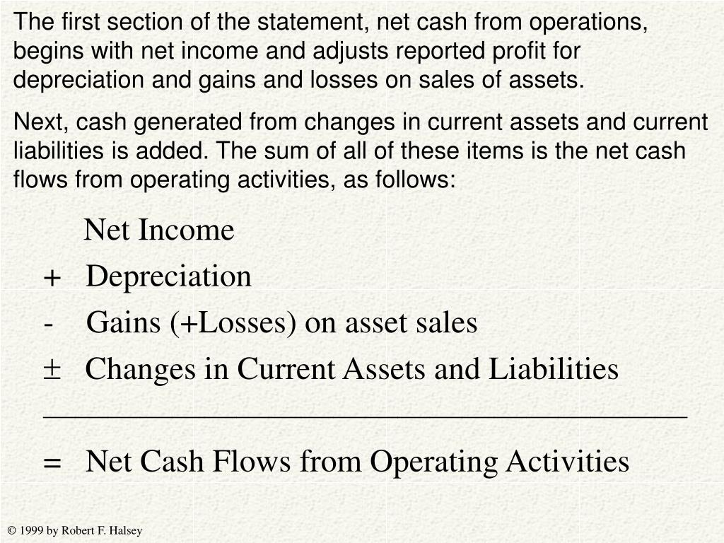 The first section of the statement, net cash from operations, begins with net income and adjusts reported profit for depreciation and gains and losses on sales of assets.