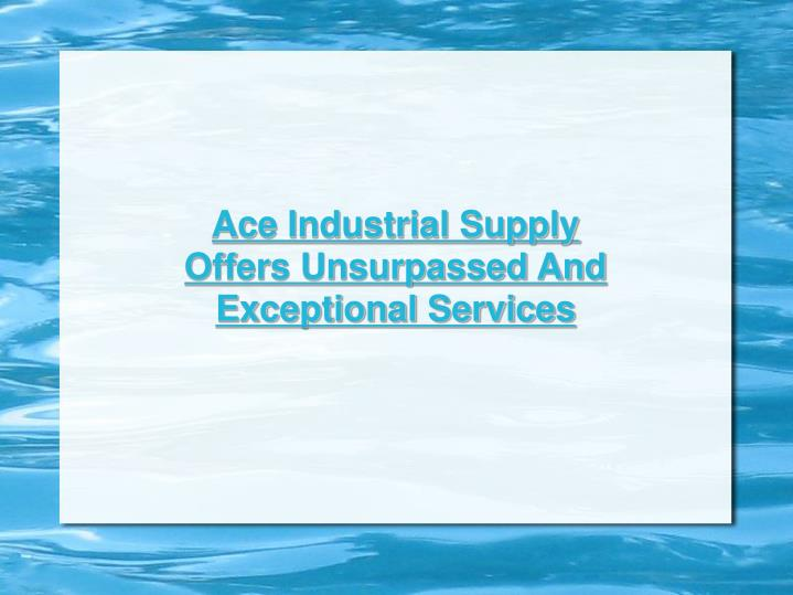 Ace Industrial Supply Offers Unsurpassed And Exceptional Services