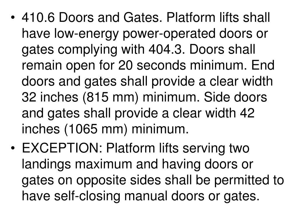 410.6 Doors and Gates. Platform lifts shall have low-energy power-operated doors or gates complying with 404.3. Doors shall remain open for 20 seconds minimum. End doors and gates shall provide a clear width 32 inches (815 mm) minimum. Side doors and gates shall provide a clear width 42 inches (1065 mm) minimum.