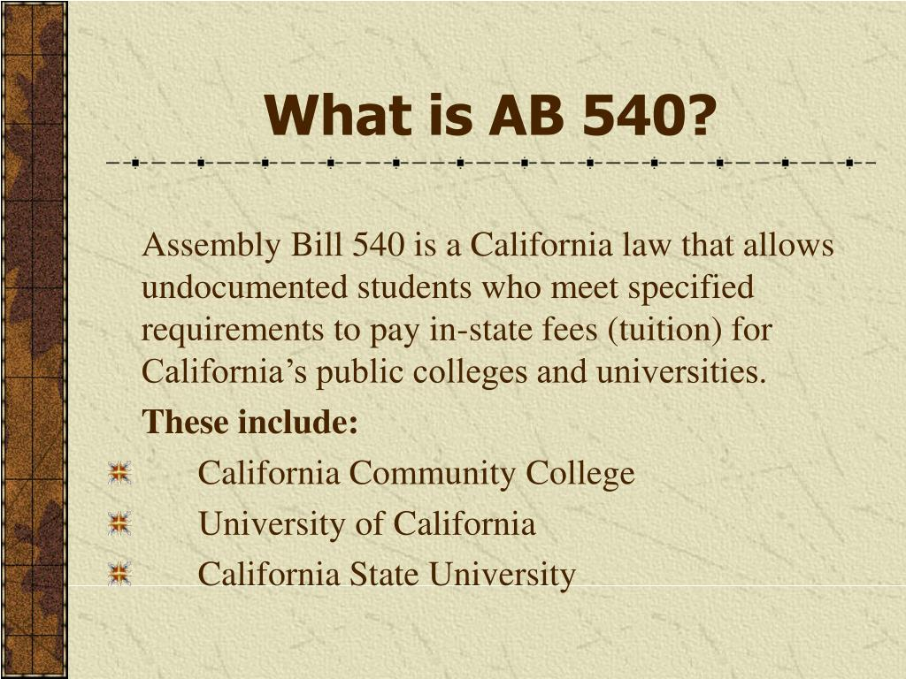 Assembly Bill 540 is a California law that allows undocumented students who meet specified requirements to pay in-state fees (tuition) for California's public colleges and universities.