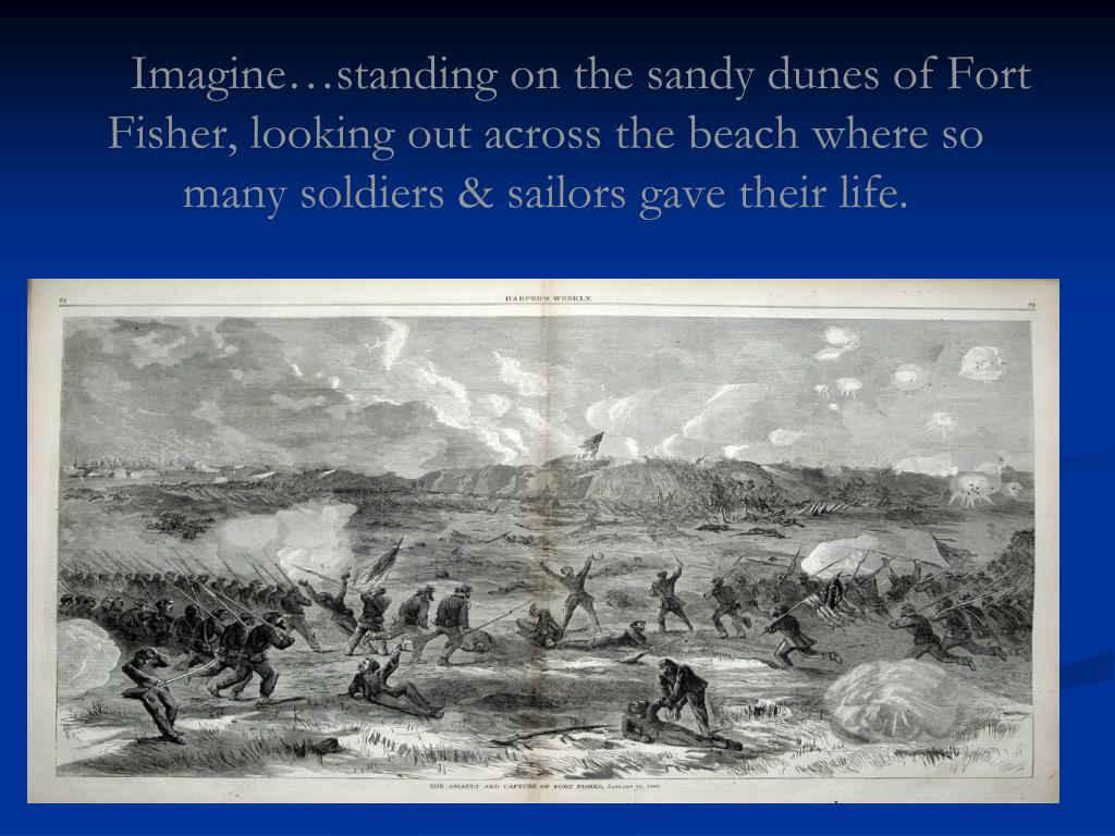 Imagine…standing on the sandy dunes of Fort Fisher, looking out across the beach where so many soldiers & sailors gave their life.