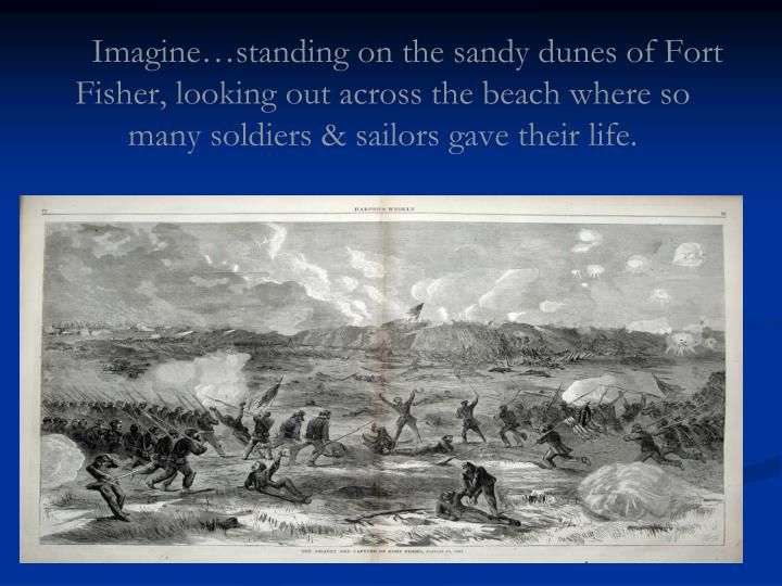 Imagine…standing on the sandy dunes of Fort Fisher, looking out across the beach where so many sol...