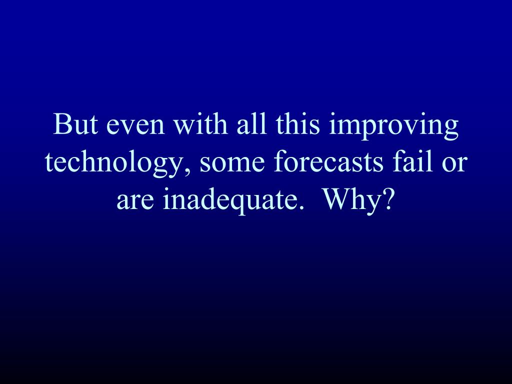 But even with all this improving technology, some forecasts fail or are inadequate.  Why?