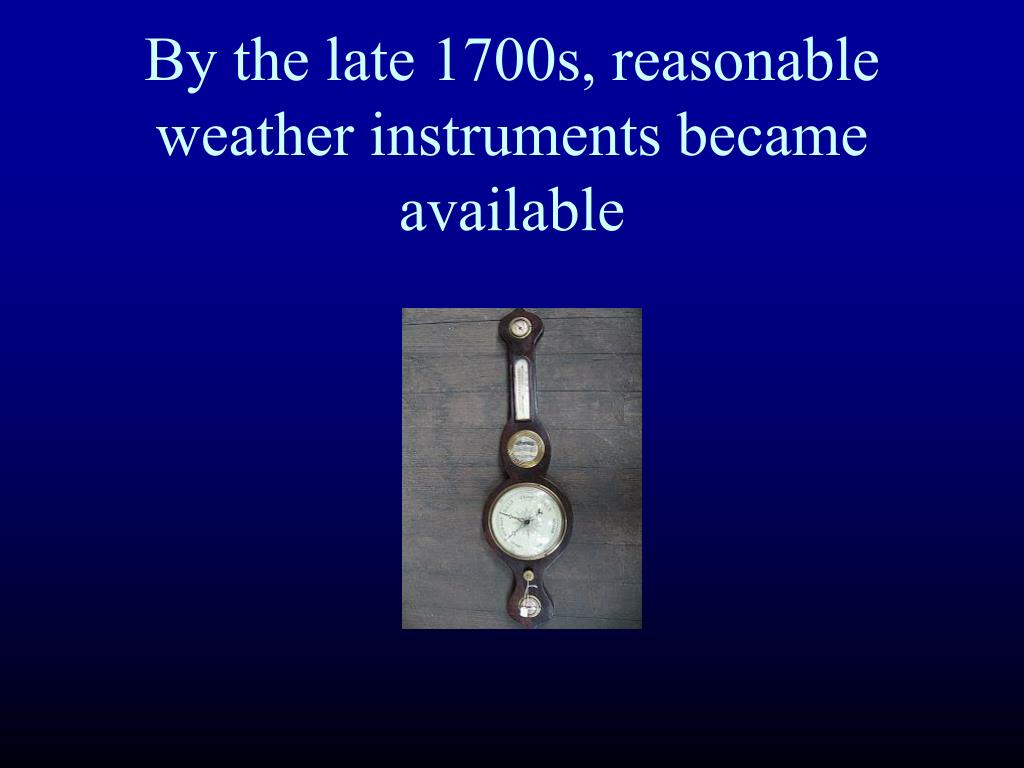 By the late 1700s, reasonable weather instruments became available