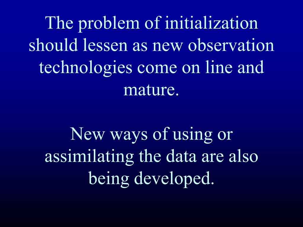The problem of initialization should lessen as new observation technologies come on line and mature.