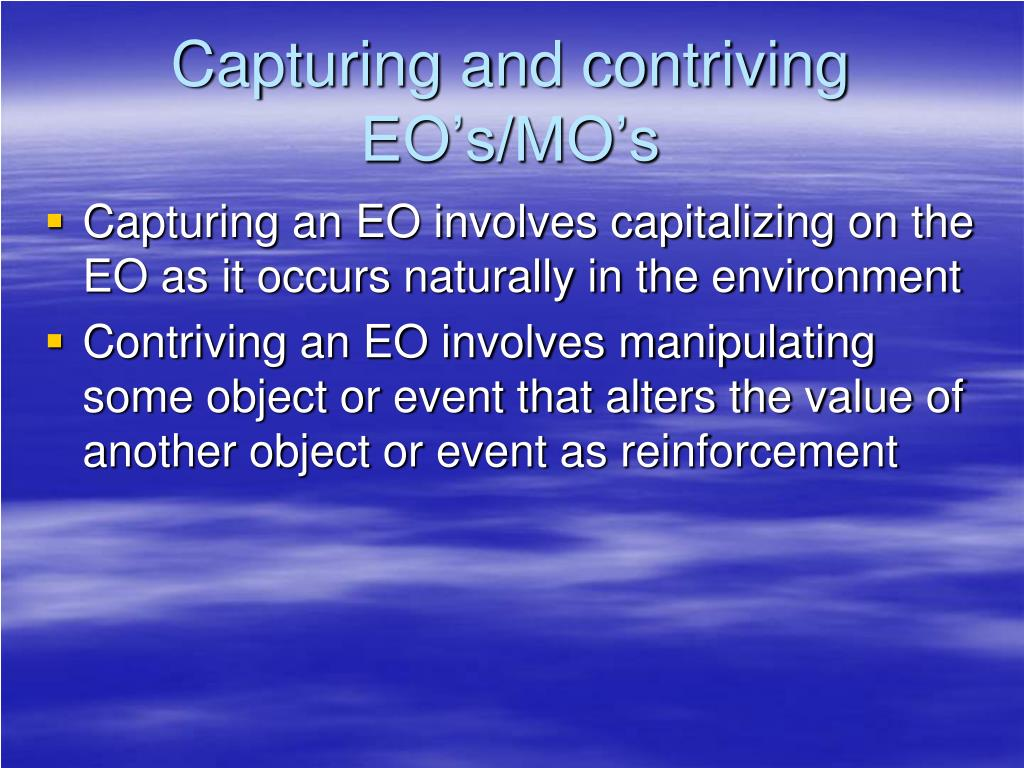 Capturing and contriving EO's/MO's
