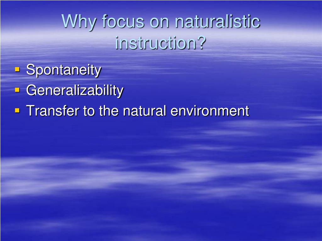 Why focus on naturalistic instruction?