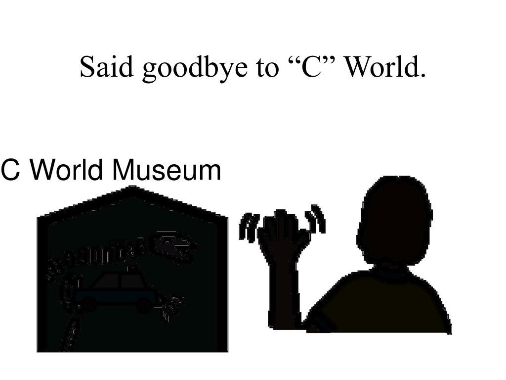 "Said goodbye to ""C"" World."