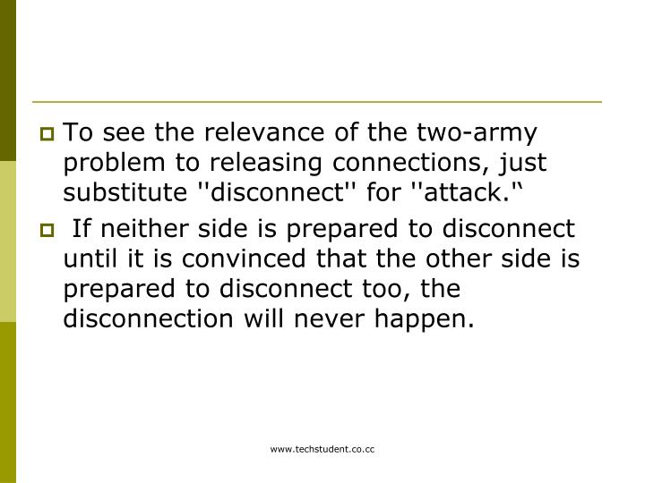 To see the relevance of the two-army problem to releasing connections, just substitute ''disconnect'' for ''attack.''
