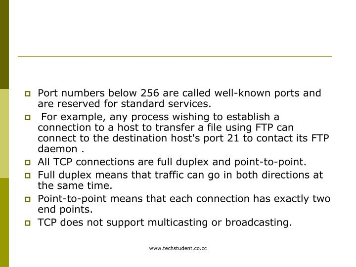 Port numbers below 256 are called well-known ports and are reserved for standard services.