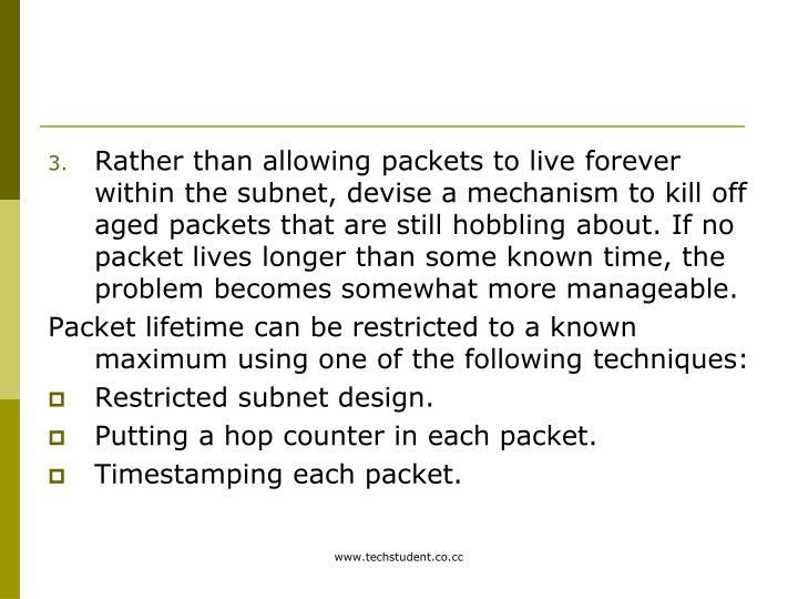 Rather than allowing packets to live forever within the subnet, devise a mechanism to kill off aged packets that are still hobbling about. If no packet lives longer than some known time, the problem becomes somewhat more manageable.