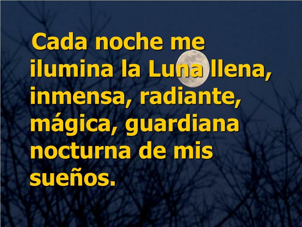 Cada noche me ilumina la Luna llena, inmensa, radiante, mágica, guardiana nocturna de mis sueños.