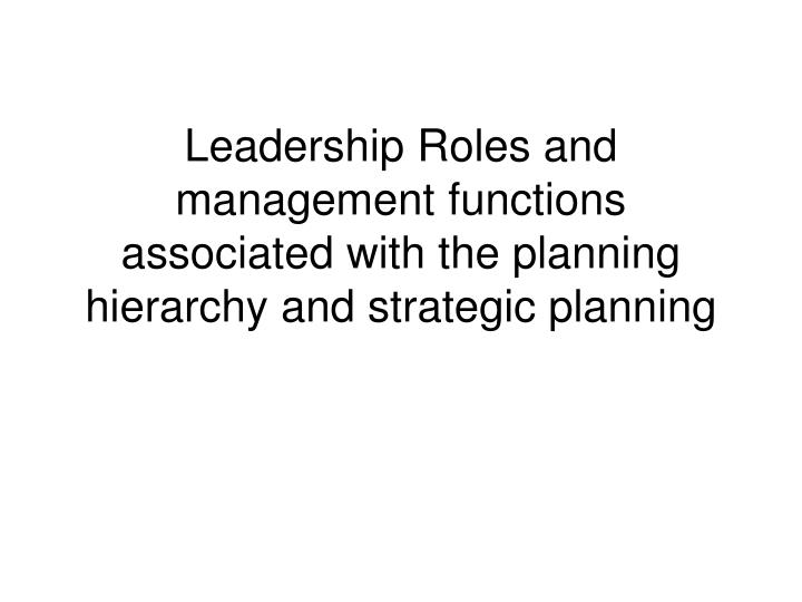 Leadership Roles and management functions associated with the planning hierarchy and strategic plann...