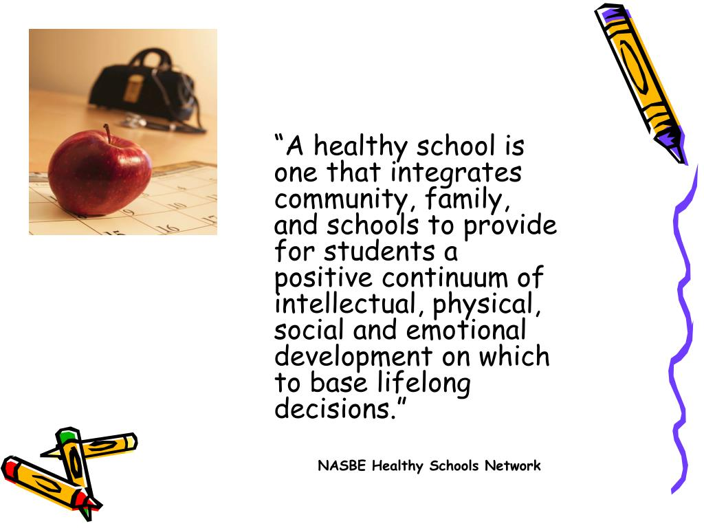 """""""A healthy school is one that integrates community, family, and schools to provide for students a positive continuum of intellectual, physical, social and emotional development on which to base lifelong decisions."""""""