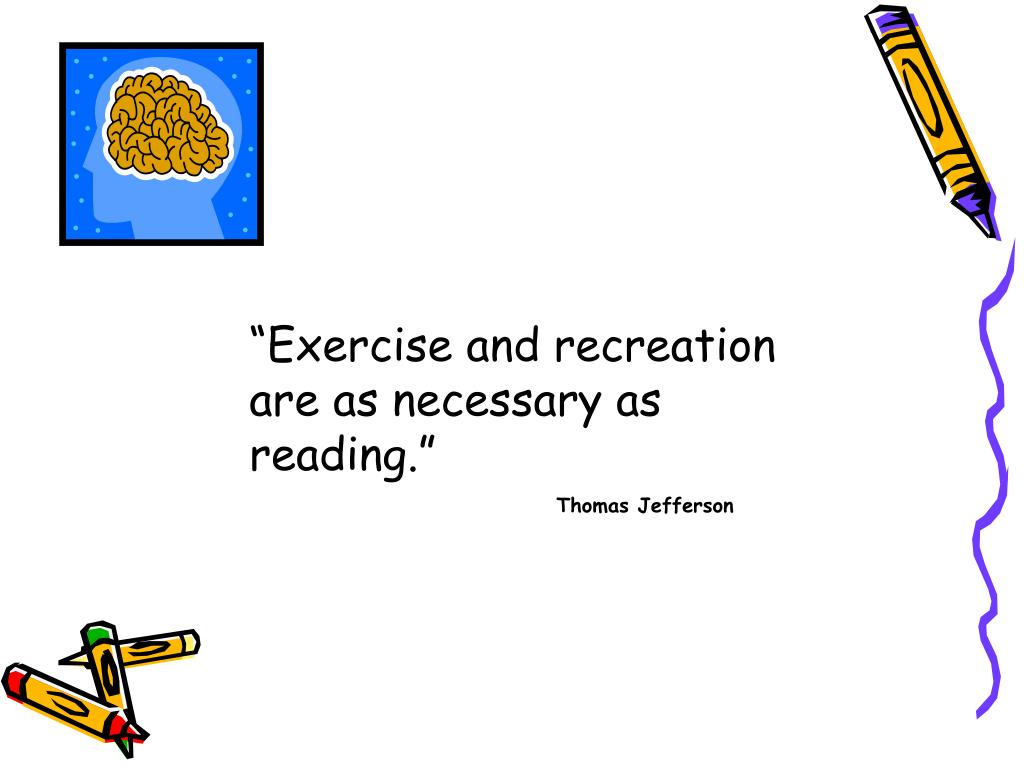 """""""Exercise and recreation are as necessary as reading."""""""