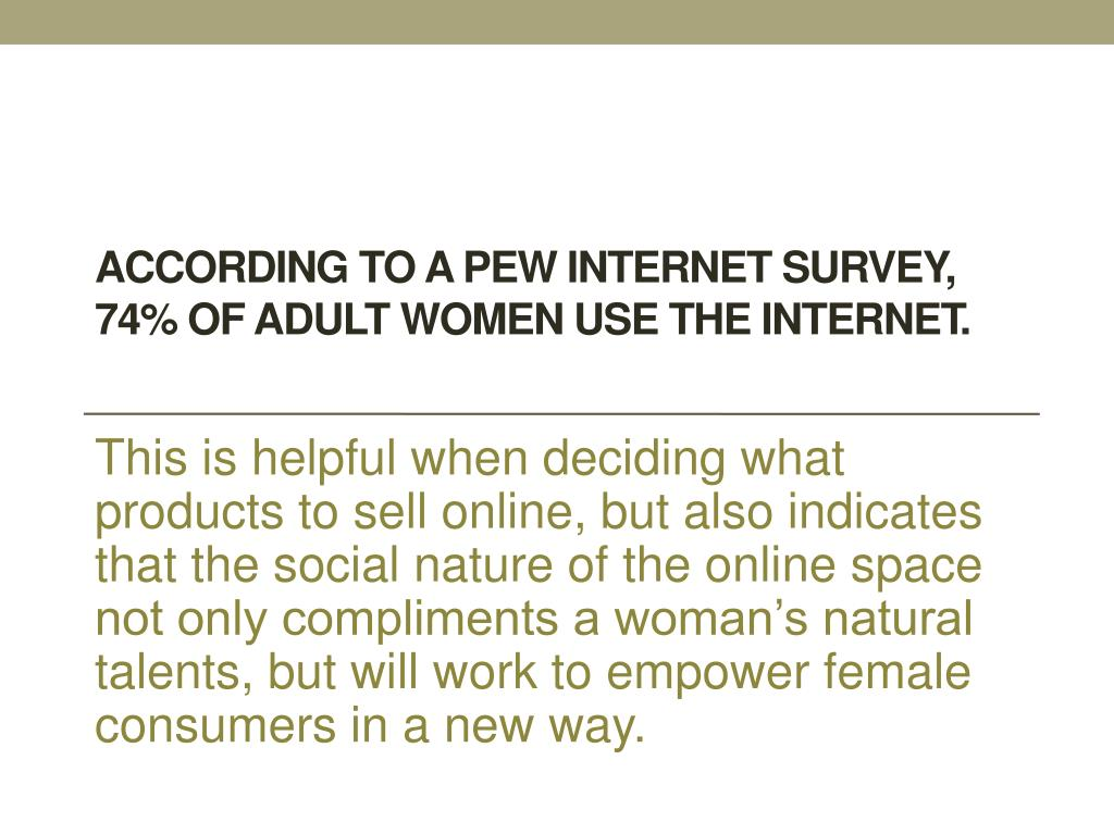 According to a Pew Internet survey, 74% of adult women use the internet