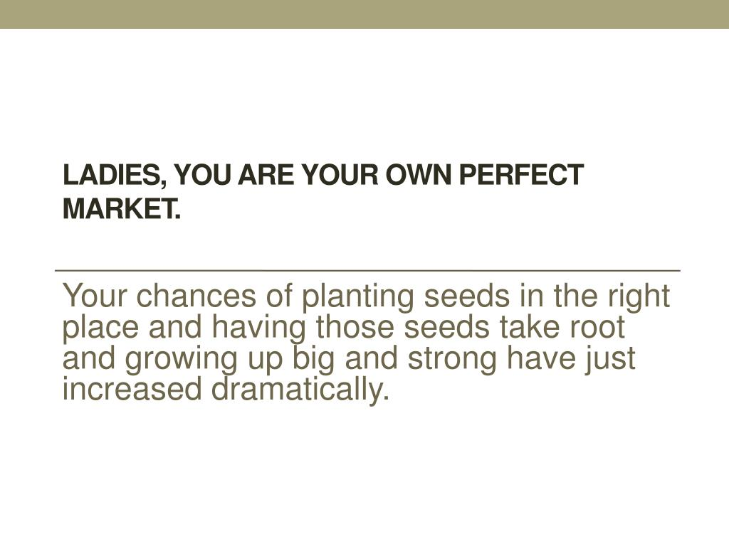 Ladies, you are your own perfect market